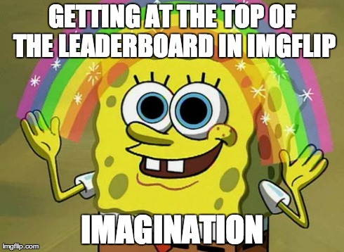 Imagination Spongebob | GETTING AT THE TOP OF THE LEADERBOARD IN IMGFLIP IMAGINATION | image tagged in memes,imagination spongebob | made w/ Imgflip meme maker