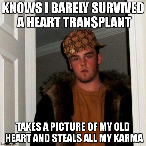 Scumbag Steve Meme | KNOWS I BARELY SURVIVED A HEART TRANSPLANT TAKES A PICTURE OF MY OLD HEART AND STEALS ALL MY KARMA | image tagged in memes,scumbag steve,AdviceAnimals | made w/ Imgflip meme maker