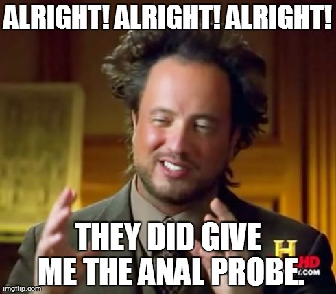 ufo investigator | ALRIGHT! ALRIGHT! ALRIGHT! THEY DID GIVE ME THE ANAL PROBE. | image tagged in ancient aliens | made w/ Imgflip meme maker