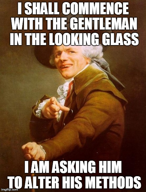 Joseph Ducreux Meme | I SHALL COMMENCE WITH THE GENTLEMAN IN THE LOOKING GLASS I AM ASKING HIM TO ALTER HIS METHODS | image tagged in memes,joseph ducreux,AdviceAnimals | made w/ Imgflip meme maker