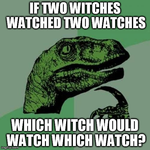 witch watch? | IF TWO WITCHES WATCHED TWO WATCHES WHICH WITCH WOULD WATCH WHICH WATCH? | image tagged in memes,philosoraptor,witch,watch,which,witch watch | made w/ Imgflip meme maker