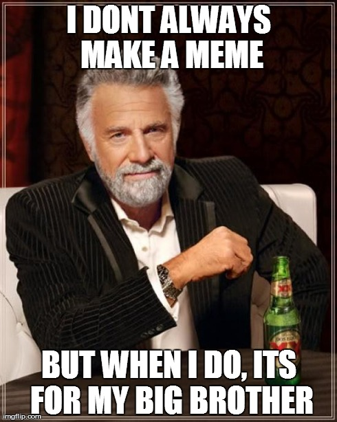 The Most Interesting Man In The World Meme | I DONT ALWAYS MAKE A MEME BUT WHEN I DO, ITS FOR MY BIG BROTHER | image tagged in memes,the most interesting man in the world | made w/ Imgflip meme maker