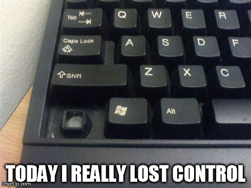 lost control | TODAY I REALLY LOST CONTROL | image tagged in ctrl,control,lost control,keyboard,computer | made w/ Imgflip meme maker