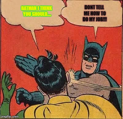 Batman Slapping Robin | BATMAN I THINK YOU SHOULD.... DONT TELL ME HOW TO DO MY JOB!!! | image tagged in memes,batman slapping robin | made w/ Imgflip meme maker