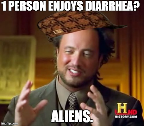 Ancient Aliens Meme | 1 PERSON ENJOYS DIARRHEA? ALIENS. | image tagged in memes,ancient aliens,scumbag | made w/ Imgflip meme maker