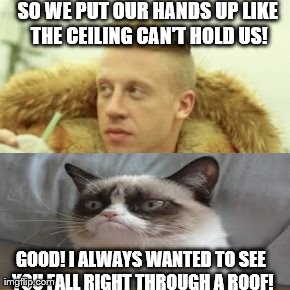 Macklemore Thrift Store | SO WE PUT OUR HANDS UP LIKE THE CEILING CAN'T HOLD US! GOOD! I ALWAYS WANTED TO SEE YOU FALL RIGHT THROUGH A ROOF! | image tagged in memes,macklemore thrift store | made w/ Imgflip meme maker