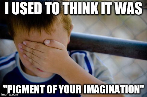 "pigment of imagination | I USED TO THINK IT WAS ""PIGMENT OF YOUR IMAGINATION"" 
