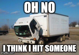 Okay Truck | OH NO I THINK I HIT SOMEONE | image tagged in memes,okay truck | made w/ Imgflip meme maker