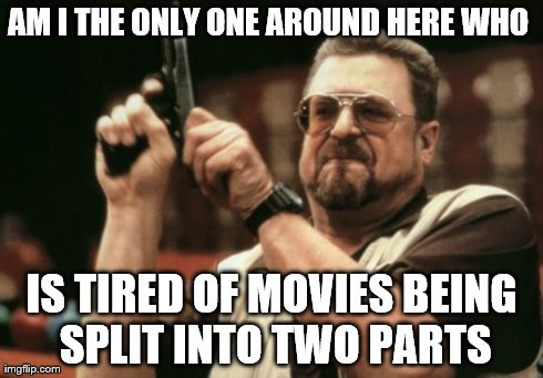 Am I The Only One Around Here | AM I THE ONLY ONE AROUND HERE WHO  IS TIRED OF MOVIES BEING SPLIT INTO TWO PARTS | image tagged in memes,am i the only one around here | made w/ Imgflip meme maker
