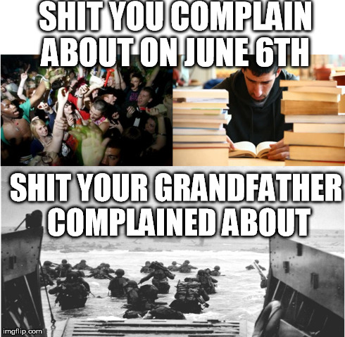 Happy D-Day | SHIT YOU COMPLAIN ABOUT ON JUNE 6TH SHIT YOUR GRANDFATHER COMPLAINED ABOUT | image tagged in d-day,first world problems | made w/ Imgflip meme maker