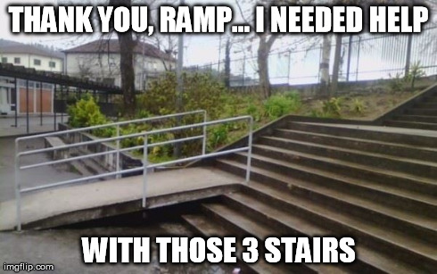 thanks ramp | THANK YOU, RAMP... I NEEDED HELP WITH THOSE 3 STAIRS | image tagged in ramp,thanks,stairs,handicap,memes | made w/ Imgflip meme maker