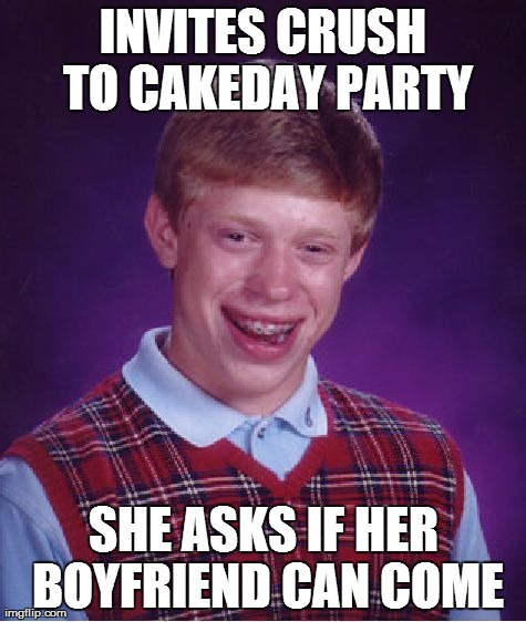Bad Luck Brian Meme | INVITES CRUSH TO CAKEDAY PARTY SHE ASKS IF HER BOYFRIEND CAN COME | image tagged in memes,bad luck brian,AdviceAnimals | made w/ Imgflip meme maker