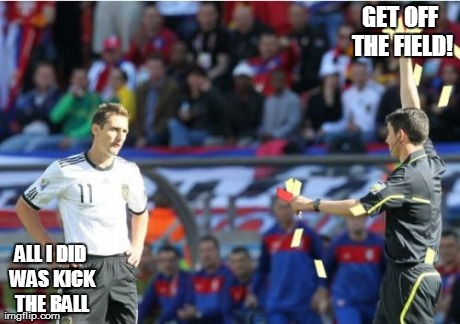 Asshole Ref | GET OFF THE FIELD! ALL I DID WAS KICK THE BALL | image tagged in memes,asshole ref | made w/ Imgflip meme maker