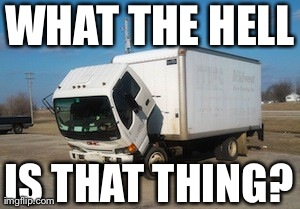 Okay Truck | WHAT THE HELL IS THAT THING? | image tagged in memes,okay truck | made w/ Imgflip meme maker