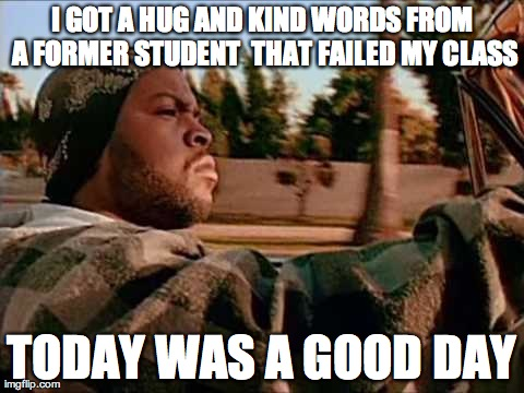 ice cube | I GOT A HUG AND KIND WORDS FROM A FORMER STUDENT  THAT FAILED MY CLASS TODAY WAS A GOOD DAY | image tagged in ice cube | made w/ Imgflip meme maker