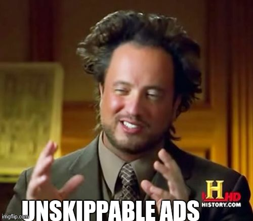 Ancient Aliens Meme | UNSKIPPABLE ADS | image tagged in memes,ancient aliens | made w/ Imgflip meme maker