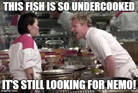 Angry Chef Gordon Ramsay | THIS FISH IS SO UNDERCOOKED IT'S STILL LOOKING FOR NEMO! | image tagged in memes,angry chef gordon ramsay | made w/ Imgflip meme maker