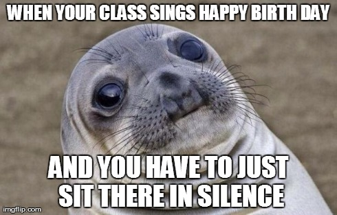 Awkward Moment Sealion | WHEN YOUR CLASS SINGS HAPPY BIRTH DAY AND YOU HAVE TO JUST SIT THERE IN SILENCE | image tagged in memes,awkward moment sealion,AdviceAnimals | made w/ Imgflip meme maker