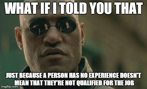 Matrix Morpheus Meme | WHAT IF I TOLD YOU THAT JUST BECAUSE A PERSON HAS NO EXPERIENCE DOESN'T MEAN THAT THEY'RE NOT QUALIFIED FOR THE JOB | image tagged in memes,matrix morpheus | made w/ Imgflip meme maker