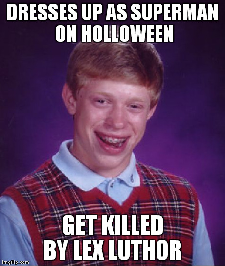 Bad Luck Brian Meme | DRESSES UP AS SUPERMAN ON HOLLOWEEN GET KILLED BY LEX LUTHOR | image tagged in memes,bad luck brian | made w/ Imgflip meme maker