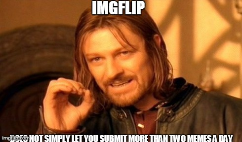 Submitting imgflip images... | IMGFLIP DOES NOT SIMPLY LET YOU SUBMIT MORE THAN TWO MEMES A DAY | image tagged in memes,one does not simply,two memes a day,imgflip | made w/ Imgflip meme maker