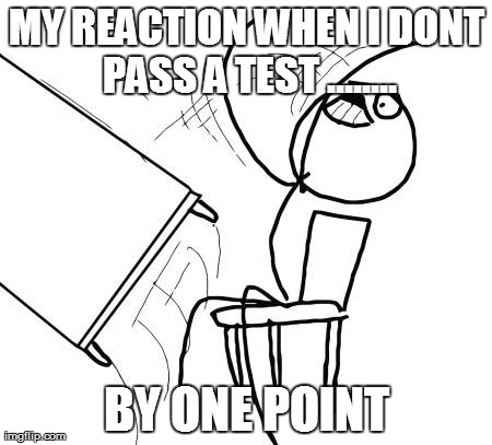 Table Flip Guy | MY REACTION WHEN I DONT PASS A TEST ........ BY ONE POINT | image tagged in memes,table flip guy | made w/ Imgflip meme maker