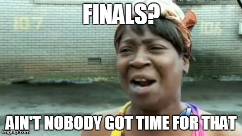 Aint Nobody Got Time For That | FINALS? AIN'T NOBODY GOT TIME FOR THAT | image tagged in memes,aint nobody got time for that | made w/ Imgflip meme maker