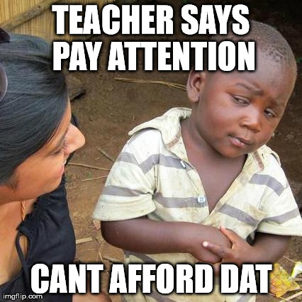 Third World Skeptical Kid Meme | TEACHER SAYS PAY ATTENTION CANT AFFORD DAT | image tagged in memes,third world skeptical kid | made w/ Imgflip meme maker