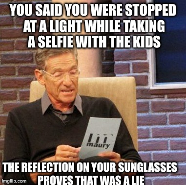 Maury Lie Detector Meme | YOU SAID YOU WERE STOPPED AT A LIGHT WHILE TAKING A SELFIE WITH THE KIDS THE REFLECTION ON YOUR SUNGLASSES PROVES THAT WAS A LIE | image tagged in memes,maury lie detector,AdviceAnimals | made w/ Imgflip meme maker