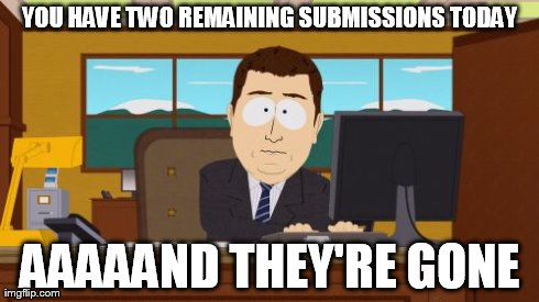 2 Remaining Submissions | YOU HAVE TWO REMAINING SUBMISSIONS TODAY AAAAAND THEY'RE GONE | image tagged in submissions,aaaaand its gone,memes | made w/ Imgflip meme maker