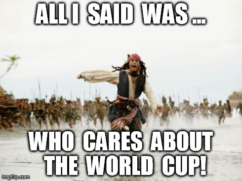 WHO CARES !?!? | ALL I  SAID  WAS ... WHO  CARES  ABOUT  THE  WORLD  CUP! | image tagged in memes,jack sparrow being chased,world cup | made w/ Imgflip meme maker