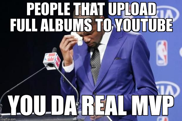 You The Real MVP 2 Meme | PEOPLE THAT UPLOAD FULL ALBUMS TO YOUTUBE YOU DA REAL MVP | image tagged in you da real mvp,AdviceAnimals | made w/ Imgflip meme maker
