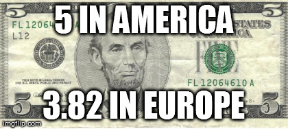 5 IN AMERICA 3.82 IN EUROPE | image tagged in funny | made w/ Imgflip meme maker