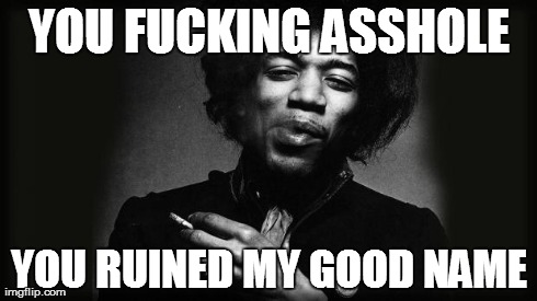 YOU F**KING ASSHOLE YOU RUINED MY GOOD NAME | image tagged in hendrix | made w/ Imgflip meme maker