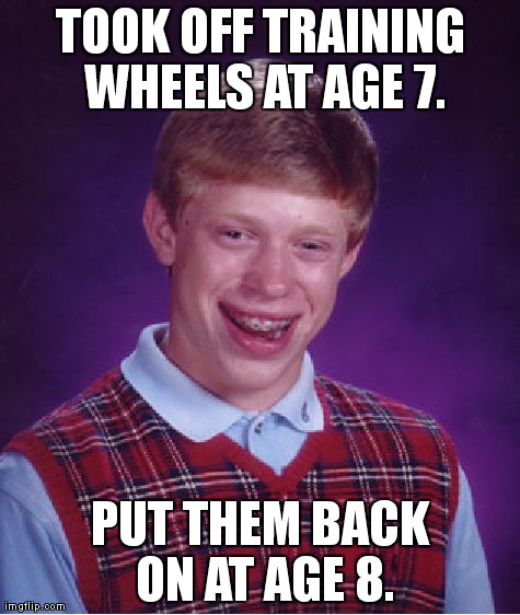 Bad Luck Brian Meme | TOOK OFF TRAINING WHEELS AT AGE 7. PUT THEM BACK ON AT AGE 8. | image tagged in memes,bad luck brian | made w/ Imgflip meme maker