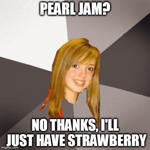 Musically Oblivious 8th Grader | PEARL JAM? NO THANKS, I'LL JUST HAVE STRAWBERRY | image tagged in memes,musically oblivious 8th grader | made w/ Imgflip meme maker