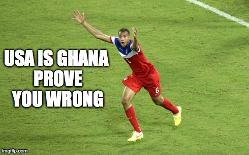 USA IS GHANA PROVE YOU WRONG | image tagged in futbol,soccer,usa,ghana,world cup,2014 | made w/ Imgflip meme maker