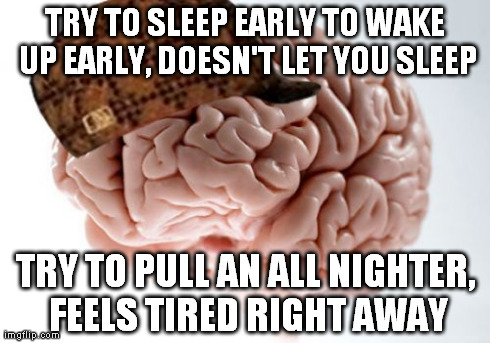 Scumbag Brain Meme | TRY TO SLEEP EARLY TO WAKE UP EARLY, DOESN'T LET YOU SLEEP TRY TO PULL AN ALL NIGHTER, FEELS TIRED RIGHT AWAY | image tagged in memes,scumbag brain,AdviceAnimals | made w/ Imgflip meme maker