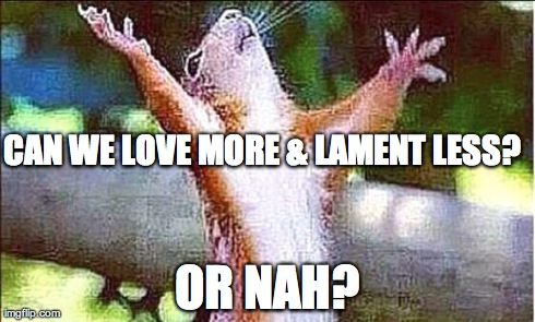 CAN WE LOVE MORE & LAMENT LESS? OR NAH? | made w/ Imgflip meme maker