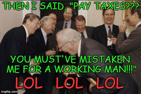 "Yes, the Joke is on the Working and Middle Class in America | THEN I SAID, ""PAY TAXES??? YOU MUST'VE MISTAKEN ME FOR A WORKING MAN!!!"" LOL   LOL   LOL 