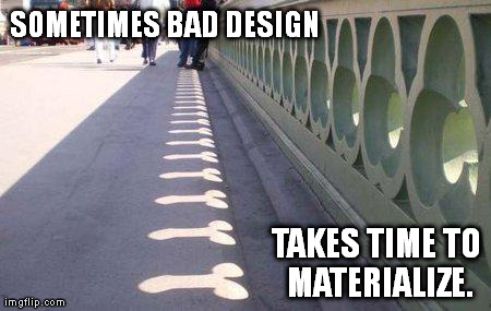SOMETIMES BAD DESIGN TAKES TIME TO MATERIALIZE. | image tagged in bad design | made w/ Imgflip meme maker