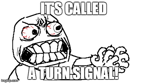 IT'S CALLED A TURN SIGNAL! | image tagged in rage,driving | made w/ Imgflip meme maker