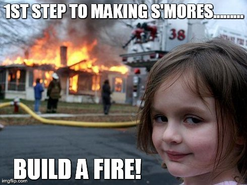 Disaster Girl | 1ST STEP TO MAKING S'MORES......... BUILD A FIRE! | image tagged in memes,disaster girl | made w/ Imgflip meme maker