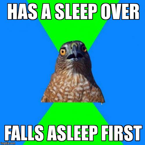 Hawkward | HAS A SLEEP OVER FALLS ASLEEP FIRST | image tagged in memes,hawkward | made w/ Imgflip meme maker