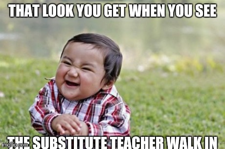 Evil Toddler Meme | THAT LOOK YOU GET WHEN YOU SEE THE SUBSTITUTE TEACHER WALK IN | image tagged in memes,evil toddler | made w/ Imgflip meme maker