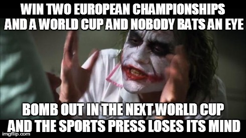 Viva España... | WIN TWO EUROPEAN CHAMPIONSHIPS AND A WORLD CUP AND NOBODY BATS AN EYE BOMB OUT IN THE NEXT WORLD CUP AND THE SPORTS PRESS LOSES ITS MIND | image tagged in memes,and everybody loses their minds,spain,world cup,football | made w/ Imgflip meme maker