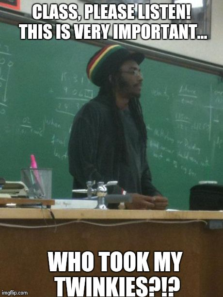 Rasta Science Teacher Meme | CLASS, PLEASE LISTEN! THIS IS VERY IMPORTANT... WHO TOOK MY TWINKIES?!? | image tagged in memes,rasta science teacher | made w/ Imgflip meme maker