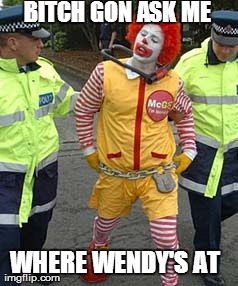 Ronald arrested over Wendy's | B**CH GON ASK ME  WHERE WENDY'S AT | image tagged in ronald mcdonald temp,mcdonalds,wendy's | made w/ Imgflip meme maker