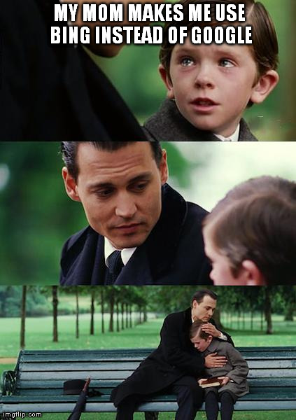 Finding Neverland Meme | MY MOM MAKES ME USE BING INSTEAD OF GOOGLE | image tagged in memes,finding neverland | made w/ Imgflip meme maker