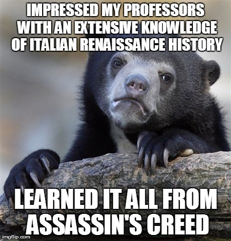 Confession Bear Meme | IMPRESSED MY PROFESSORS WITH AN EXTENSIVE KNOWLEDGE OF ITALIAN RENAISSANCE HISTORY LEARNED IT ALL FROM ASSASSIN'S CREED | image tagged in memes,confession bear,AdviceAnimals | made w/ Imgflip meme maker